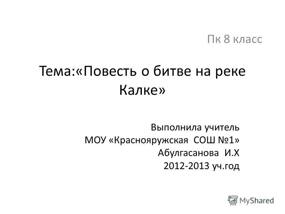 Тема:«Повесть о битве на реке Калке» Выполнила учитель МОУ «Краснояружская СОШ 1» Абулгасанова И.Х 2012-2013 уч.год Пк 8 класс