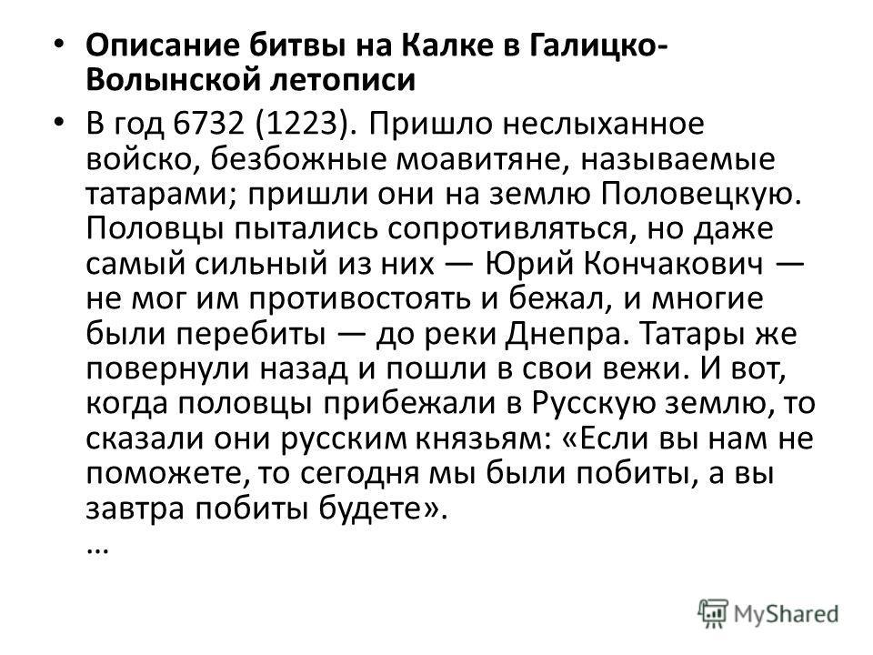 Описание битвы на Калке в Галицко- Волынской летописи В год 6732 (1223). Пришло неслыханное войско, безбожные моавитяне, называемые татарами; пришли они на землю Половецкую. Половцы пытались сопротивляться, но даже самый сильный из них Юрий Кончакови