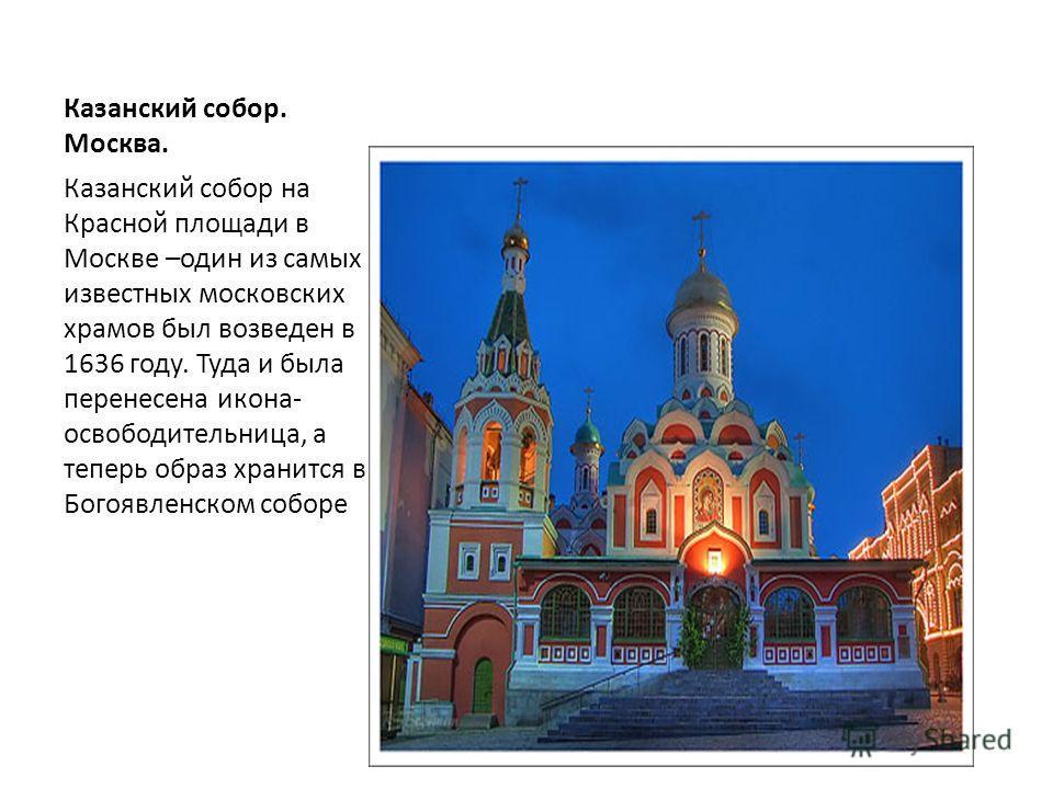 Казанский собор. Москва. Казанский собор на Красной площади в Москве –один из самых известных московских храмов был возведен в 1636 году. Туда и была перенесена икона- освободительница, а теперь образ хранится в Богоявленском соборе