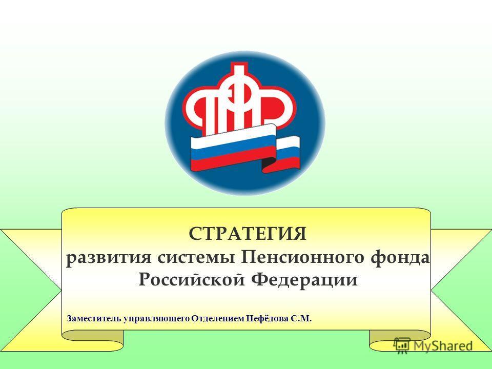 Заместитель управляющего Отделением Нефёдова С.М. СТРАТЕГИЯ развития системы Пенсионного фонда Российской Федерации