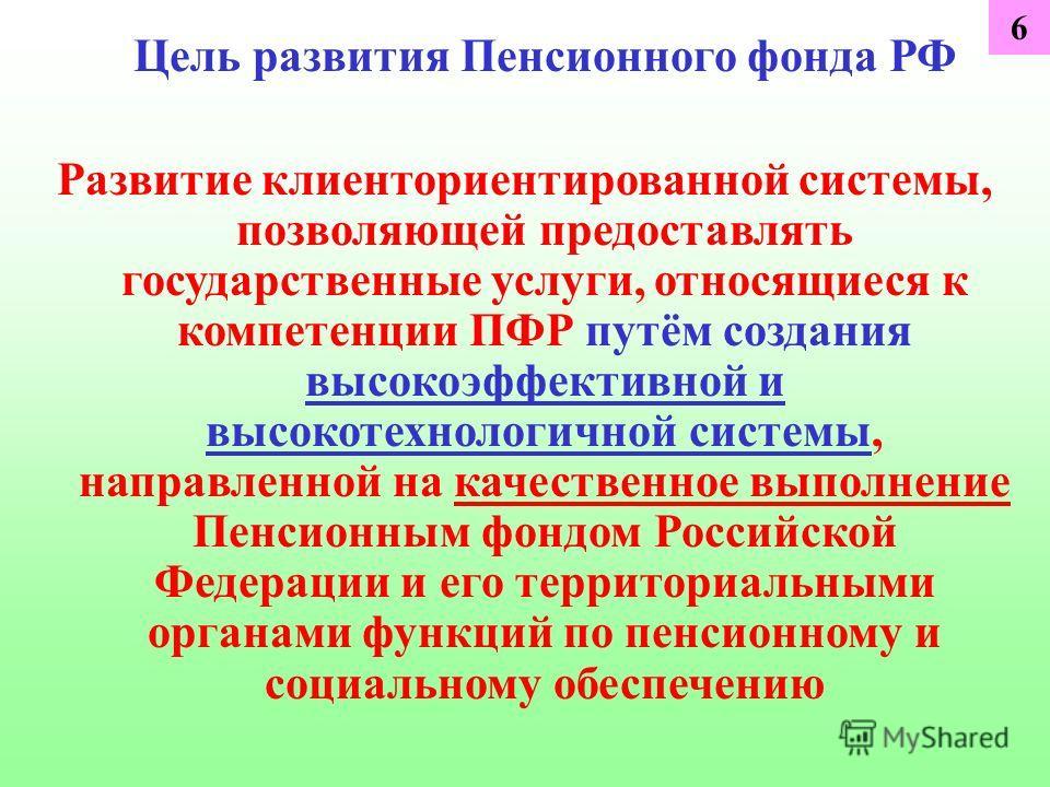 Цель развития Пенсионного фонда РФ Развитие клиенториентированной системы, позволяющей предоставлять государственные услуги, относящиеся к компетенции ПФР путём создания высокоэффективной и высокотехнологичной системы, направленной на качественное вы