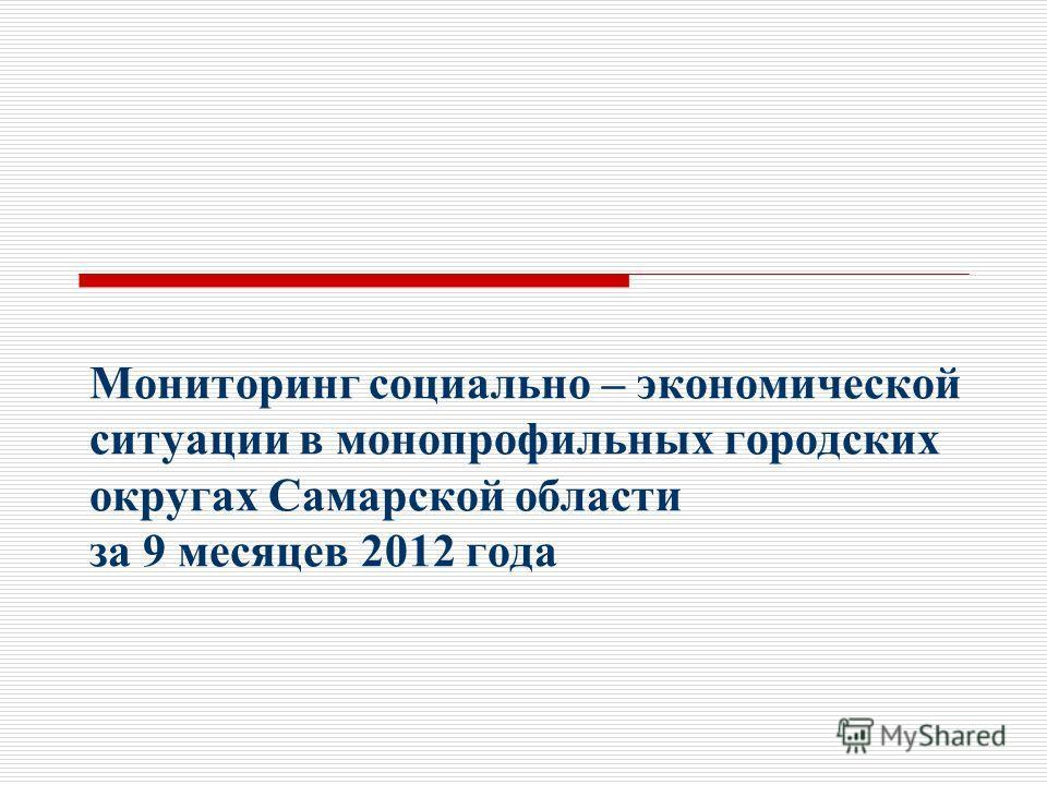 Мониторинг социально – экономической ситуации в монопрофильных городских округах Самарской области за 9 месяцев 2012 года