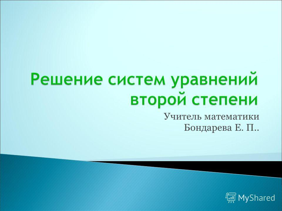 Учитель математики Бондарева Е. П..