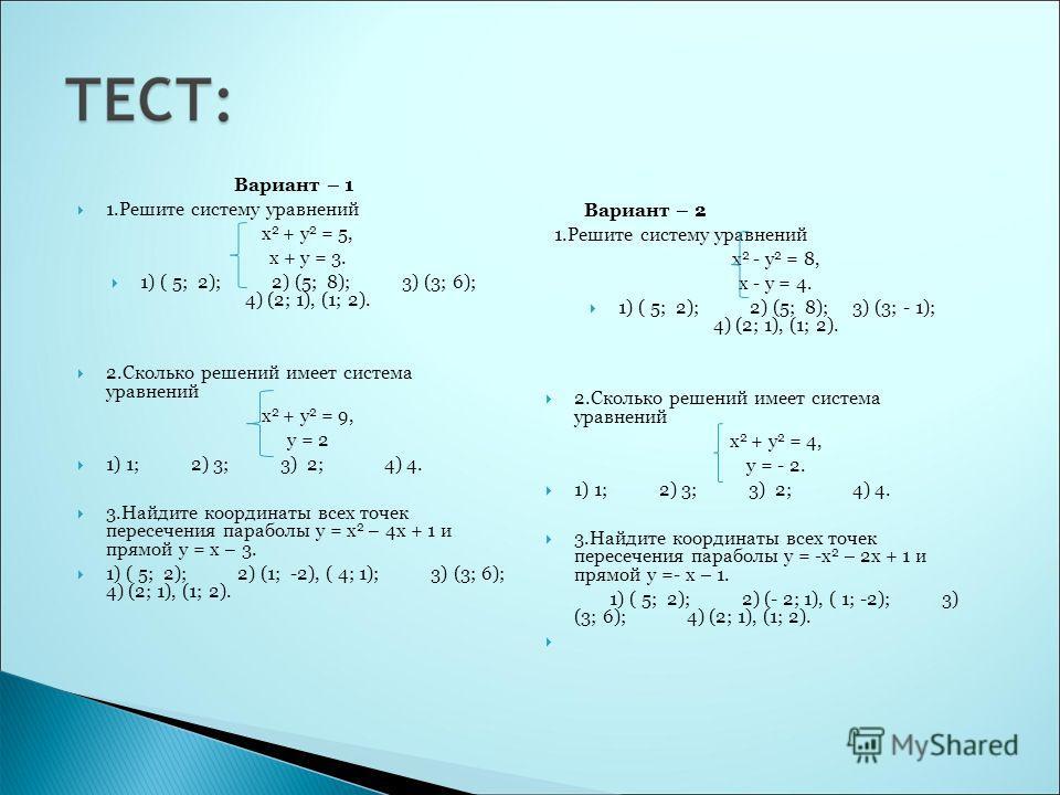 Вариант – 1 1.Решите систему уравнений х 2 + у 2 = 5, х + у = 3. 1) ( 5; 2); 2) (5; 8); 3) (3; 6); 4) (2; 1), (1; 2). 2.Сколько решений имеет система уравнений х 2 + у 2 = 9, у = 2 1) 1; 2) 3; 3) 2; 4) 4. 3.Найдите координаты всех точек пересечения п