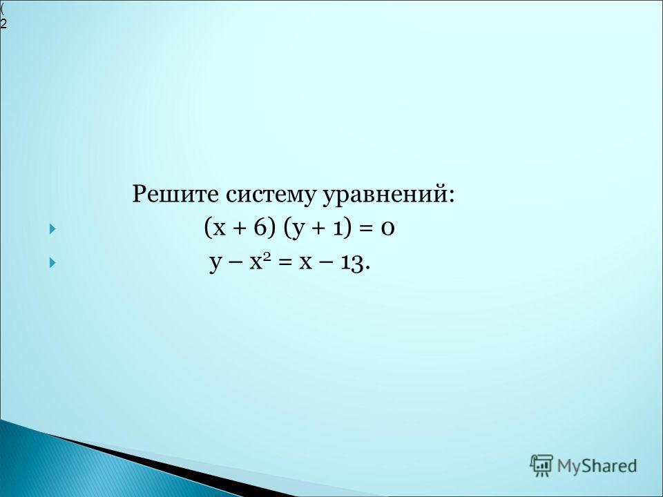 Решите систему уравнений: (х + 6) (у + 1) = 0 у – х 2 = х – 13. (2(2