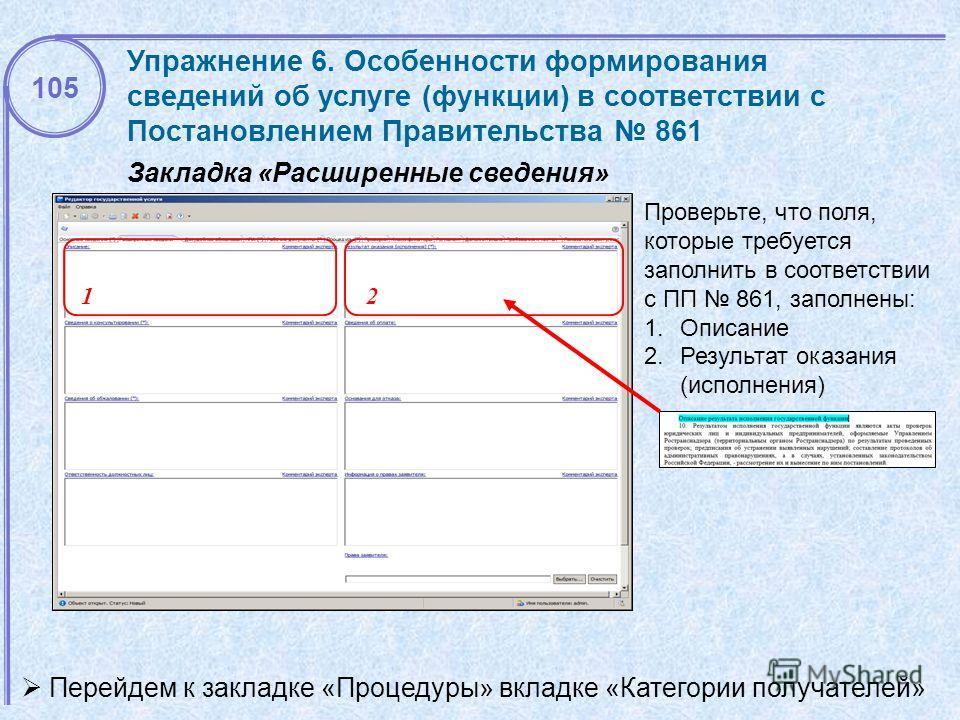 12 Проверьте, что поля, которые требуется заполнить в соответствии с ПП 861, заполнены: 1.Описание 2.Результат оказания (исполнения) Закладка «Расширенные сведения» 105 Упражнение 6. Особенности формирования сведений об услуге (функции) в соответстви