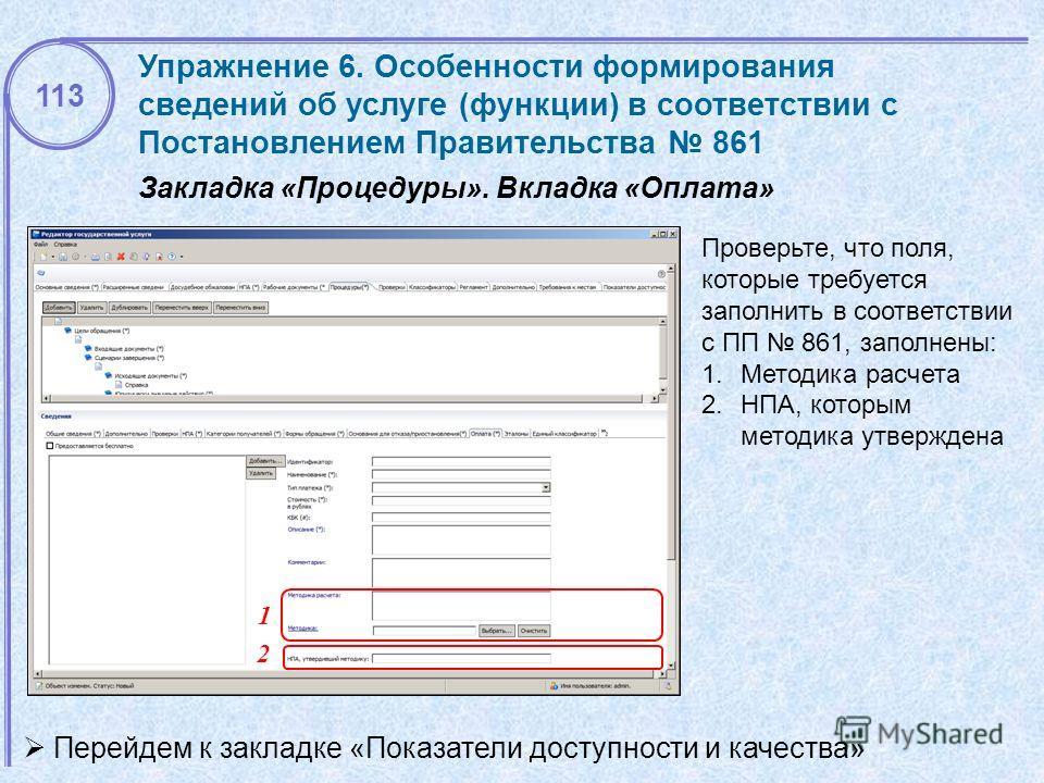Проверьте, что поля, которые требуется заполнить в соответствии с ПП 861, заполнены: 1.Методика расчета 2.НПА, которым методика утверждена Закладка «Процедуры». Вкладка «Оплата» 113 Упражнение 6. Особенности формирования сведений об услуге (функции)