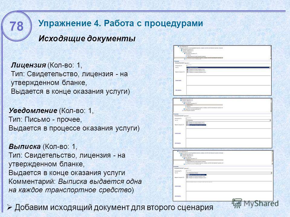 Исходящие документы Упражнение 4. Работа с процедурами Лицензия (Кол-во: 1, Тип: Свидетельство, лицензия - на утвержденном бланке, Выдается в конце оказания услуги) Добавим исходящий документ для второго сценария Уведомление (Кол-во: 1, Тип: Письмо -