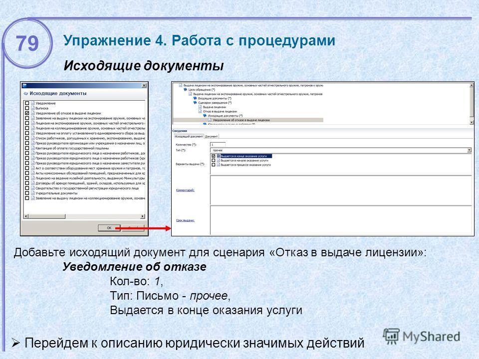 Исходящие документы Упражнение 4. Работа с процедурами Добавьте исходящий документ для сценария «Отказ в выдаче лицензии»: Уведомление об отказе Кол-во: 1, Тип: Письмо - прочее, Выдается в конце оказания услуги Перейдем к описанию юридически значимых