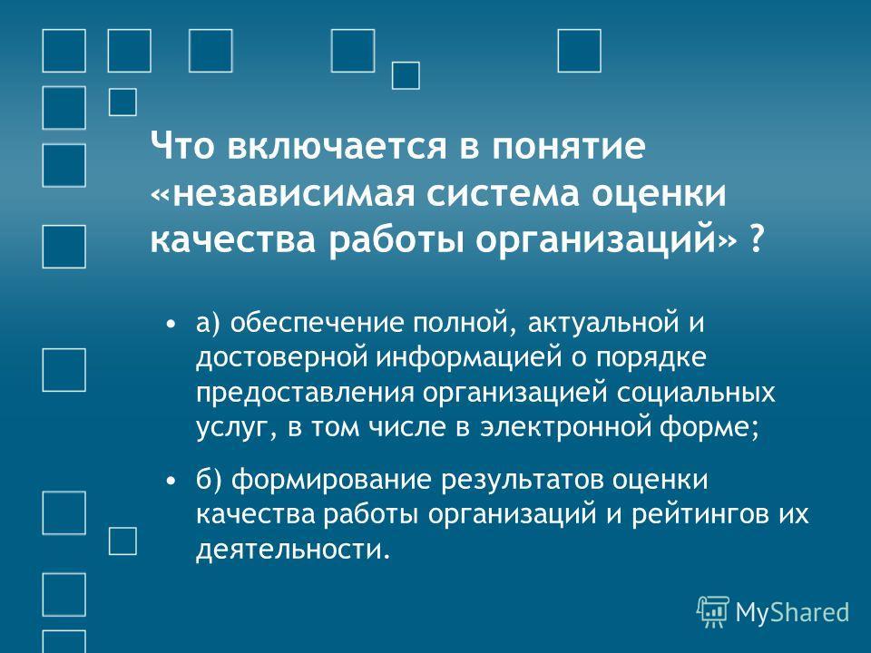 Что включается в понятие «независимая система оценки качества работы организаций» ? а) обеспечение полной, актуальной и достоверной информацией о порядке предоставления организацией социальных услуг, в том числе в электронной форме; б) формирование р