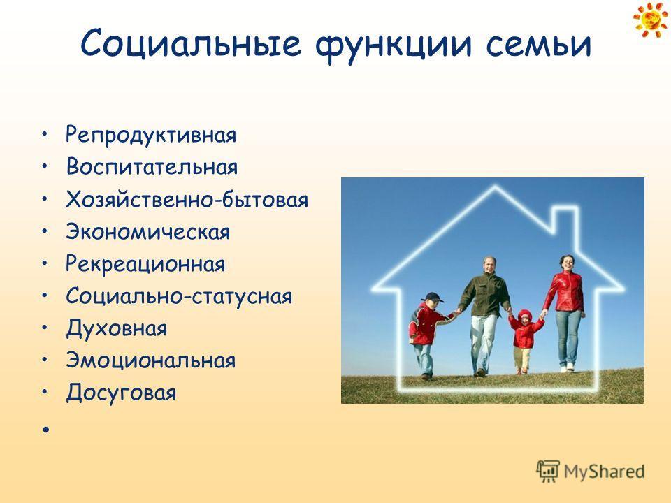 Социальные функции семьи Репродуктивная Воспитательная Хозяйственно-бытовая Экономическая Рекреационная Социально-статусная Духовная Эмоциональная Досуговая