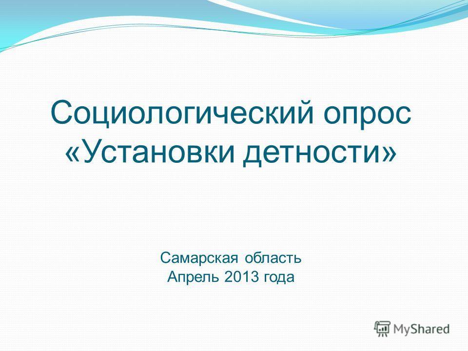Социологический опрос «Установки детности» Самарская область Апрель 2013 года