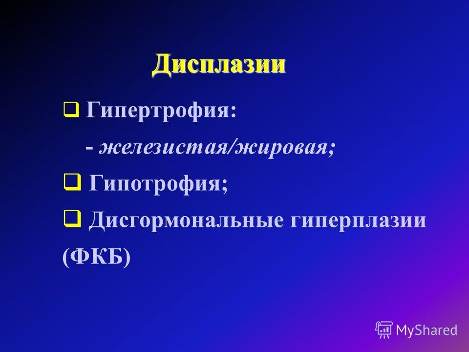 Дисплазии Гипертрофия: - железистая/жировая; Гипотрофия; Дисгормональные гиперплазии (ФКБ)