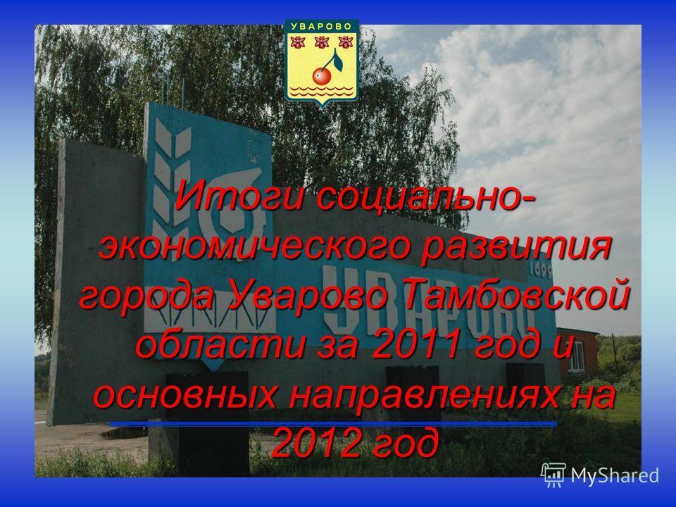 Итоги социально- экономического развития города Уварово Тамбовской области за 2011 год и основных направлениях на 2012 год