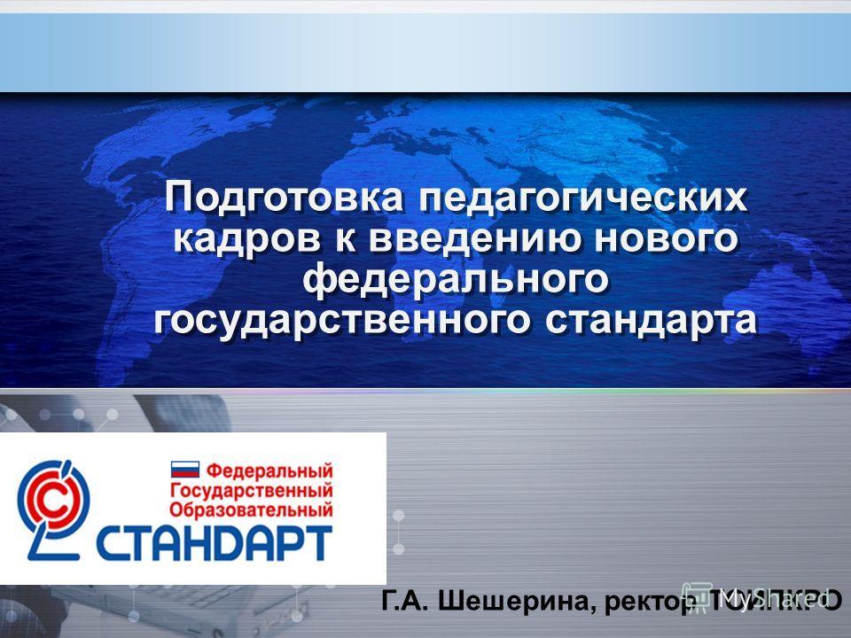 Подготовка педагогических кадров к введению нового федерального государственного стандарта Г.А. Шешерина, ректор ТОИПКРО