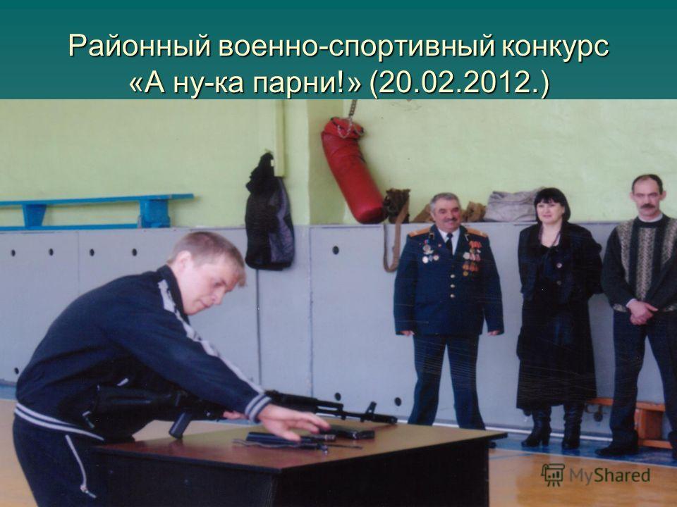 Районный военно-спортивный конкурс «А ну-ка парни!» (20.02.2012.)