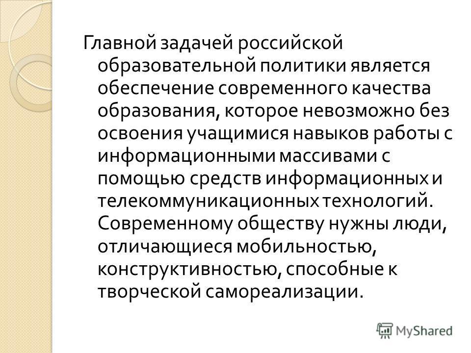 Главной задачей российской образовательной политики является обеспечение современного качества образования, которое невозможно без освоения учащимися навыков работы с информационными массивами с помощью средств информационных и телекоммуникационных т