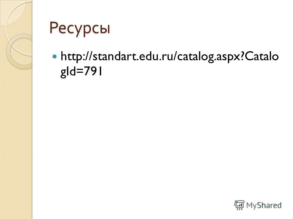 Ресурсы http://standart.edu.ru/catalog.aspx?Catalo gId=791