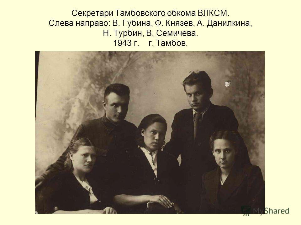 Секретари Тамбовского обкома ВЛКСМ. Слева направо: В. Губина, Ф. Князев, А. Данилкина, Н. Турбин, В. Семичева. 1943 г. г. Тамбов.