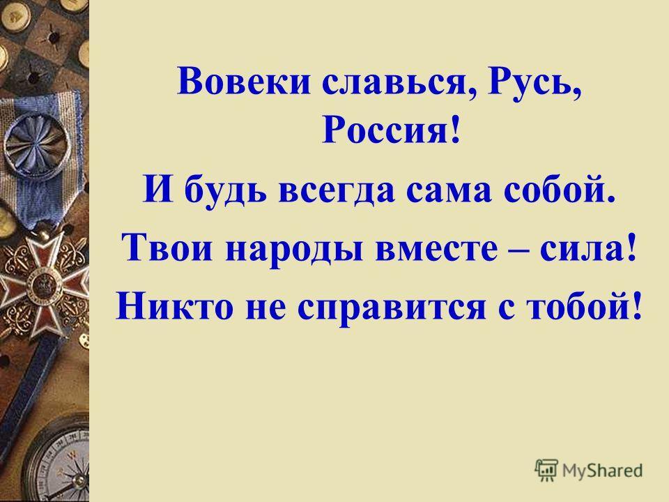 Вовеки славься, Русь, Россия! И будь всегда сама собой. Твои народы вместе – сила! Никто не справится с тобой!