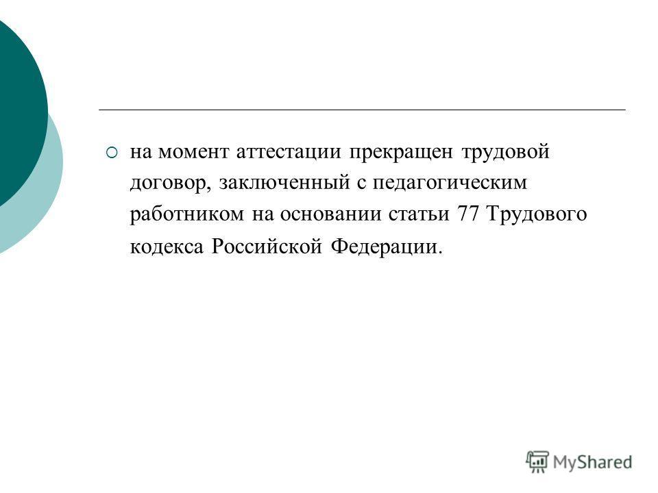 на момент аттестации прекращен трудовой договор, заключенный с педагогическим работником на основании статьи 77 Трудового кодекса Российской Федерации.