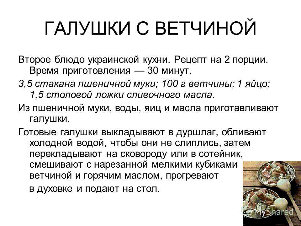 ГАЛУШКИ С ВЕТЧИНОЙ Второе блюдо украинской кухни. Рецепт на 2 порции. Время приготовления 30 минут. 3,5 стакана пшеничной муки; 100 г ветчины; 1 яйцо; 1,5 столовой ложки сливочного масла. Из пшеничной муки, воды, яиц и масла приготавливают галушки. Г