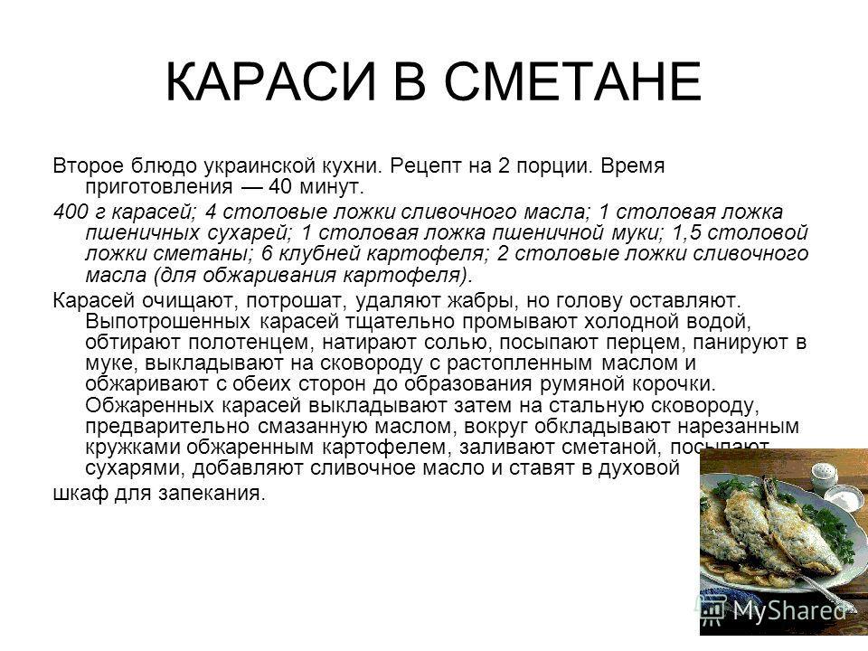 КАРАСИ В СМЕТАНЕ Второе блюдо украинской кухни. Рецепт на 2 порции. Время приготовления 40 минут. 400 г карасей; 4 столовые ложки сливочного масла; 1 столовая ложка пшеничных сухарей; 1 столовая ложка пшеничной муки; 1,5 столовой ложки сметаны; 6 клу