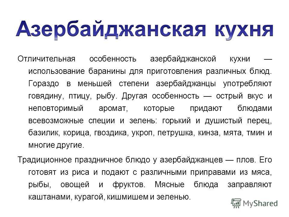 Отличительная особенность азербайджанской кухни использование баранины для приготовления различных блюд. Гораздо в меньшей степени азербайджанцы употребляют говядину, птицу, рыбу. Другая особенность острый вкус и неповторимый аромат, которые придают