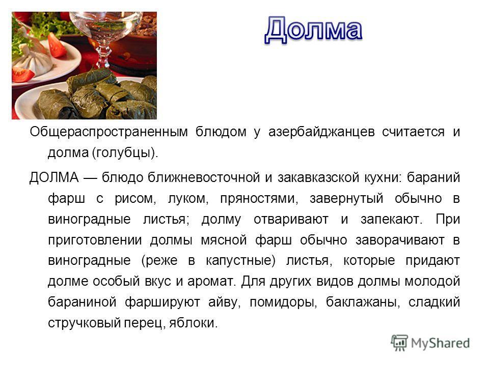 Общераспространенным блюдом у азербайджанцев считается и долма (голубцы). ДОЛМА блюдо ближневосточной и закавказской кухни: бараний фарш с рисом, луком, пряностями, завернутый обычно в виноградные листья; долму отваривают и запекают. При приготовлени