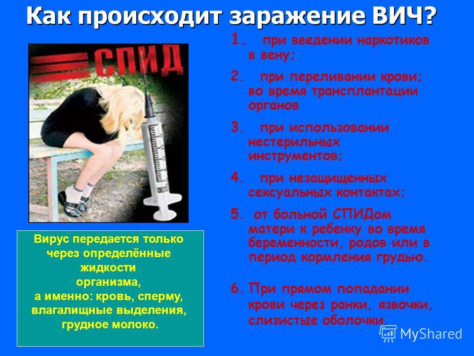 1. при введении наркотиков в вену; 2. при переливании крови; во время трансплантации органов 3. при использовании нестерильных инструментов; 4. при незащищенных сексуальных контактах; 5. от больной СПИДом матери к ребенку во время беременности, родов