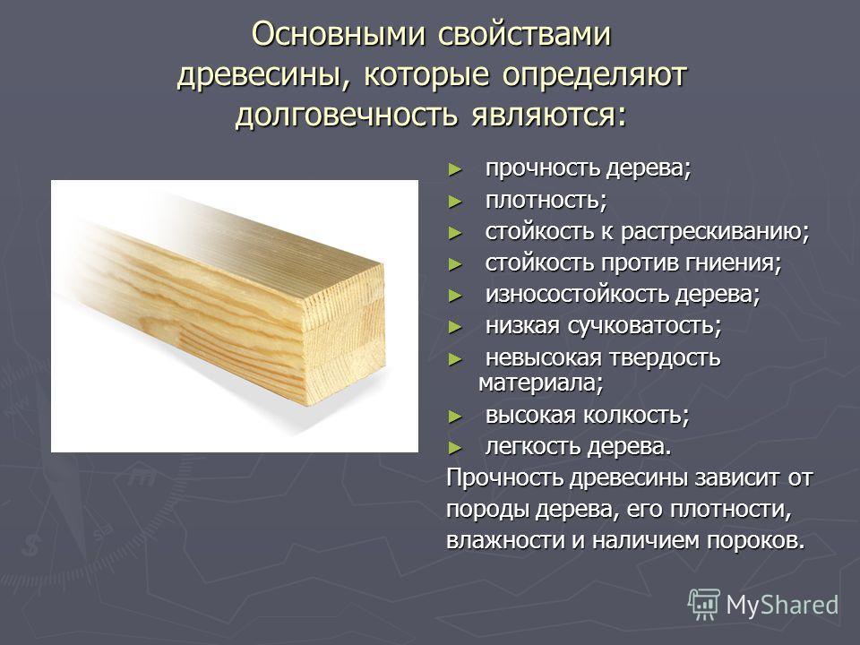 Основными свойствами древесины, которые определяют долговечность являются: прочность дерева; плотность; стойкость к растрескиванию; стойкость против гниения; износостойкость дерева; низкая сучковатость; невысокая твердость материала; высокая колкость