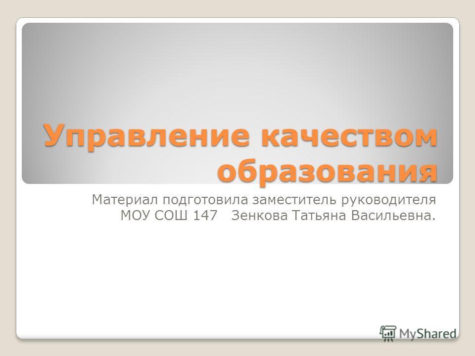 Управление качеством образования Материал подготовила заместитель руководителя МОУ СОШ 147 Зенкова Татьяна Васильевна.