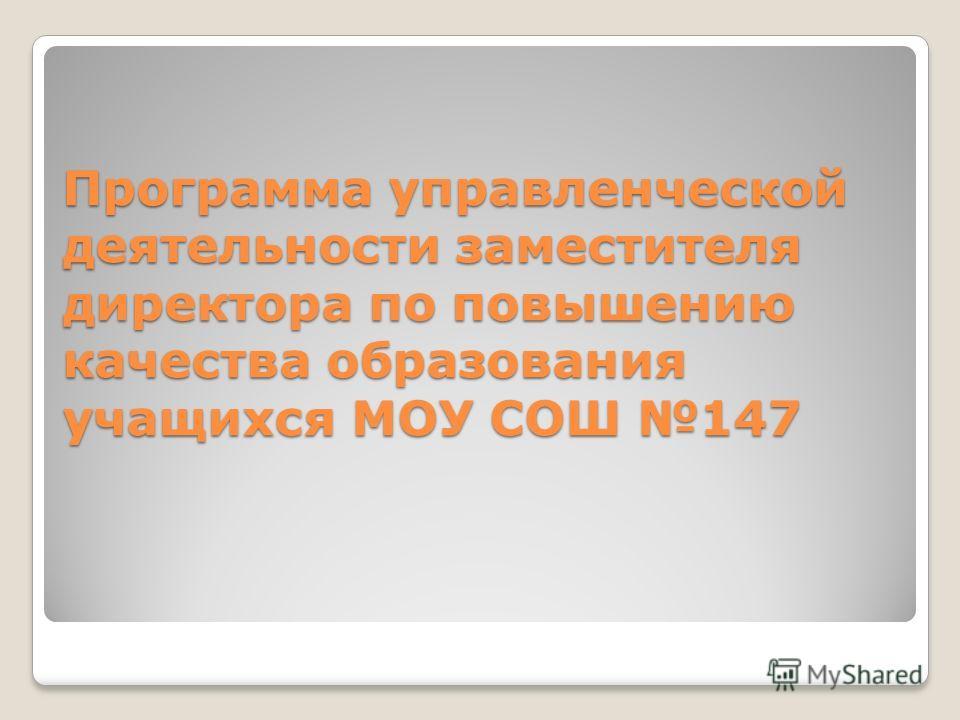 Программа управленческой деятельности заместителя директора по повышению качества образования учащихся МОУ СОШ 147