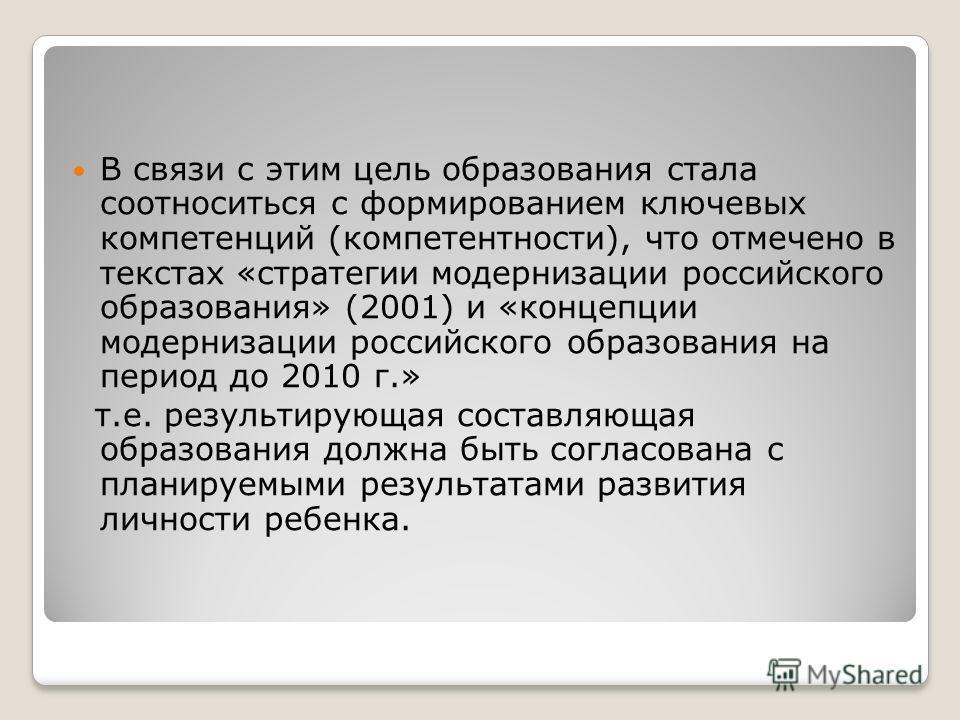В связи с этим цель образования стала соотноситься с формированием ключевых компетенций (компетентности), что отмечено в текстах «стратегии модернизации российского образования» (2001) и «концепции модернизации российского образования на период до 20