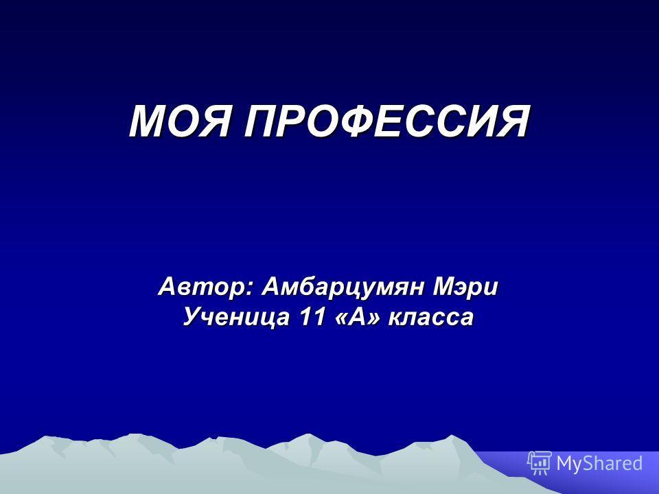 МОЯ ПРОФЕССИЯ Автор: Амбарцумян Мэри Ученица 11 «А» класса
