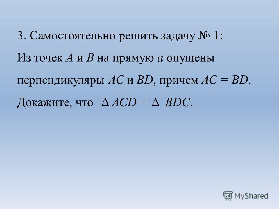 3. Самостоятельно решить задачу 1: Из точек А и В на прямую а опущены перпендикуляры АС и ВD, причем АС = ВD. Докажите, что АСD = ВDС.