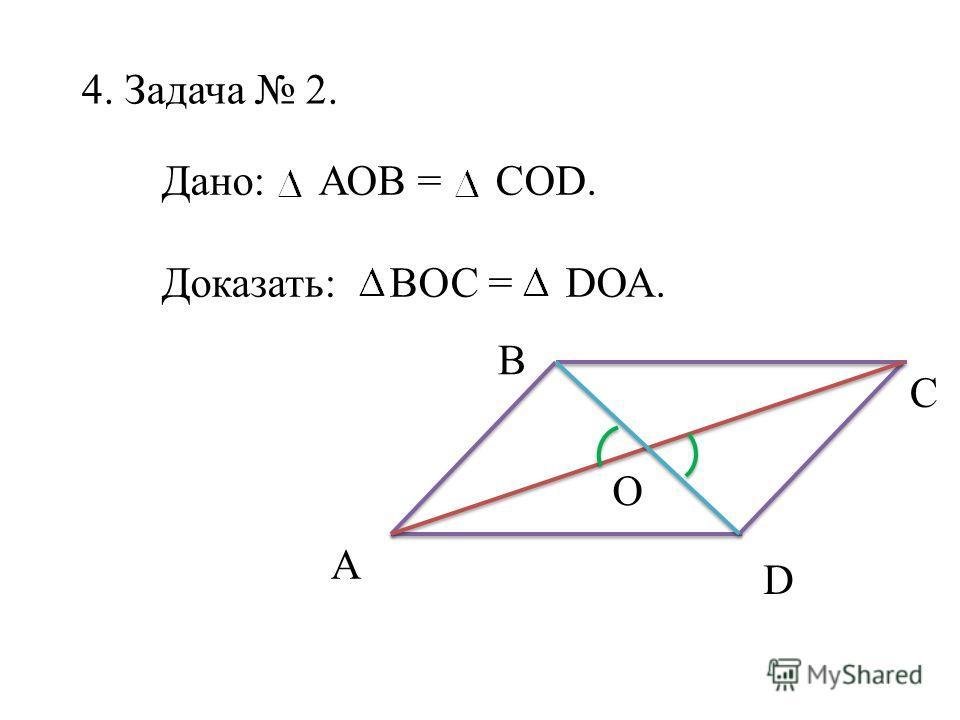 4. Задача 2. Дано: АОВ = СОD. Доказать: ВОС = DОА. А C B O D