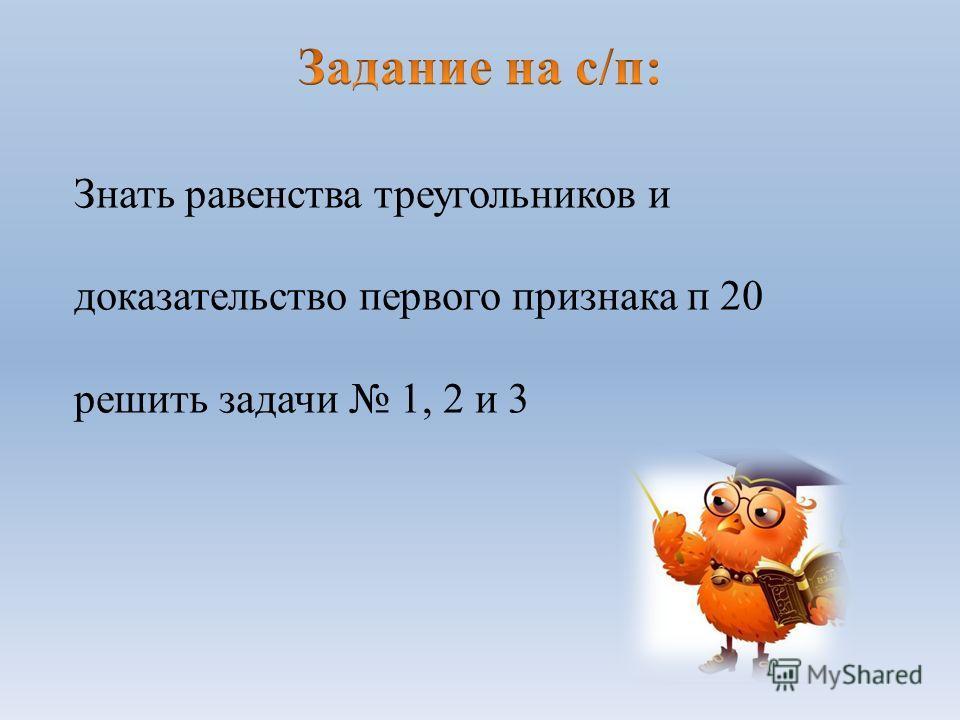 Знать равенства треугольников и доказательство первого признака п 20 решить задачи 1, 2 и 3