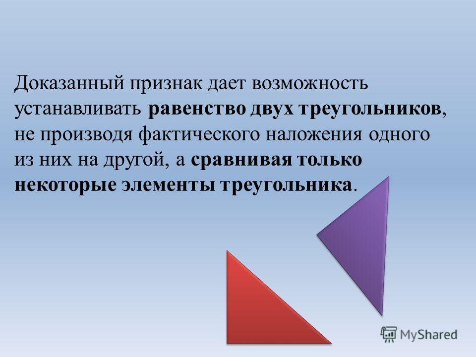 Доказанный признак дает возможность устанавливать равенство двух треугольников, не производя фактического наложения одного из них на другой, а сравнивая только некоторые элементы треугольника.