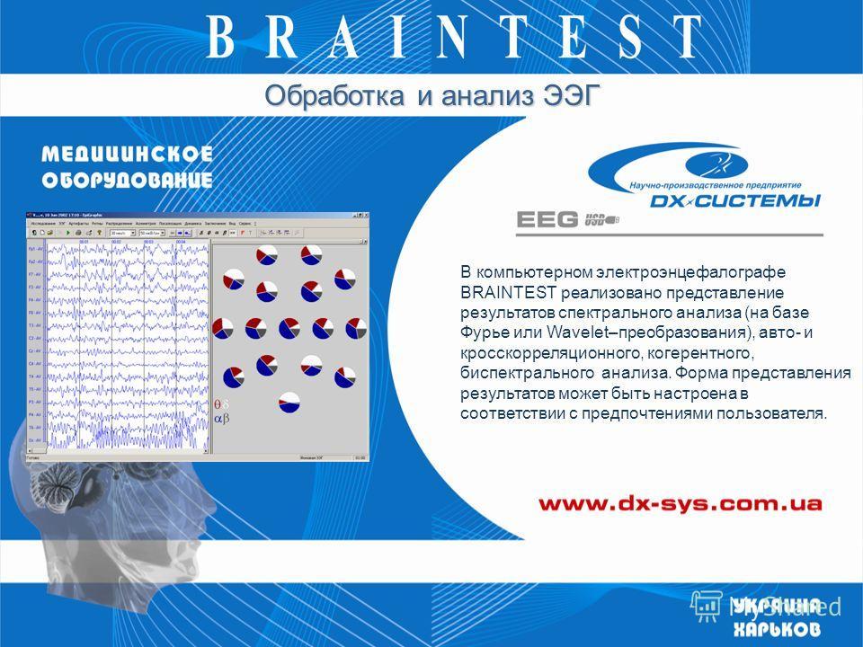 В компьютерном электроэнцефалографе BRAINTEST реализовано представление результатов спектрального анализа (на базе Фурье или Wavelet–преобразования), авто- и кросскорреляционного, когерентного, биспектрального анализа. Форма представления результатов