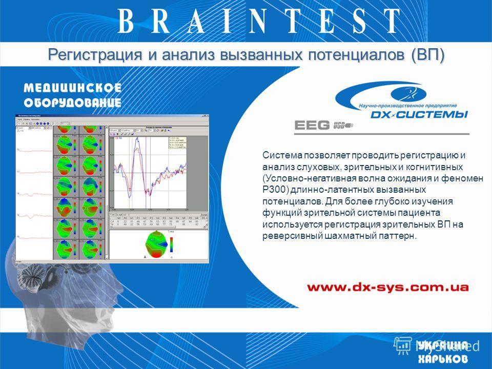 Регистрация и анализ вызванных потенциалов (ВП) Система позволяет проводить регистрацию и анализ слуховых, зрительных и когнитивных (Условно-негативная волна ожидания и феномен P300) длинно-латентных вызванных потенциалов. Для более глубоко изучения