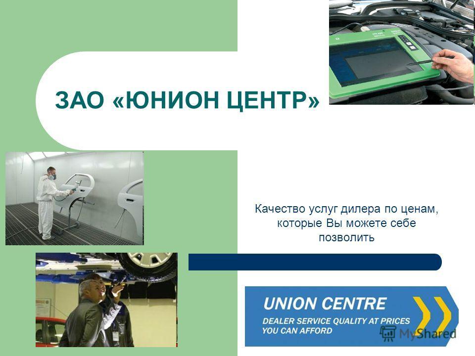 ЗАО «ЮНИОН ЦЕНТР» Качество услуг дилера по ценам, которые Вы можете себе позволить