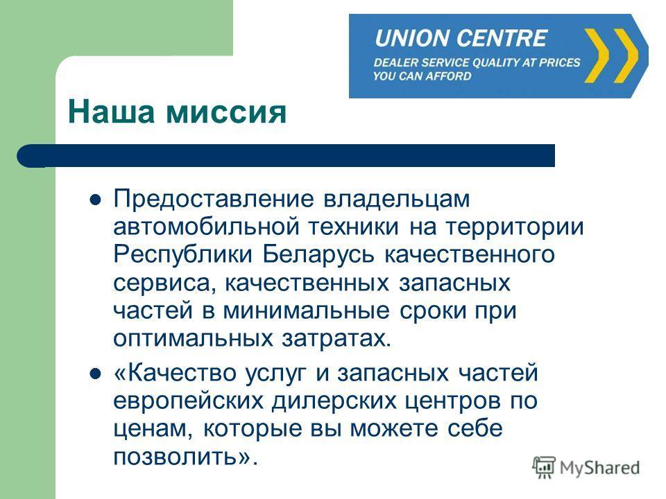 Наша миссия Предоставление владельцам автомобильной техники на территории Республики Беларусь качественного сервиса, качественных запасных частей в минимальные сроки при оптимальных затратах. «Качество услуг и запасных частей европейских дилерских це