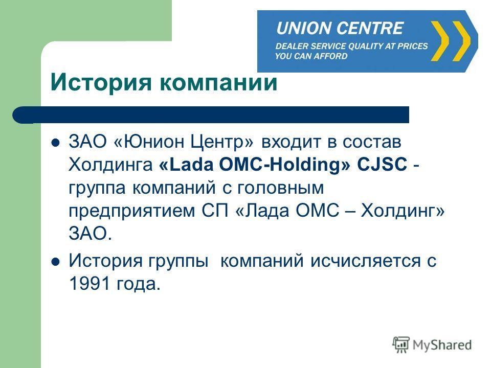 История компании ЗАО «Юнион Центр» входит в состав Холдинга «Lada ОМС-Holding» CJSC - группа компаний с головным предприятием СП «Лада ОМС – Холдинг» ЗАО. История группы компаний исчисляется с 1991 года.