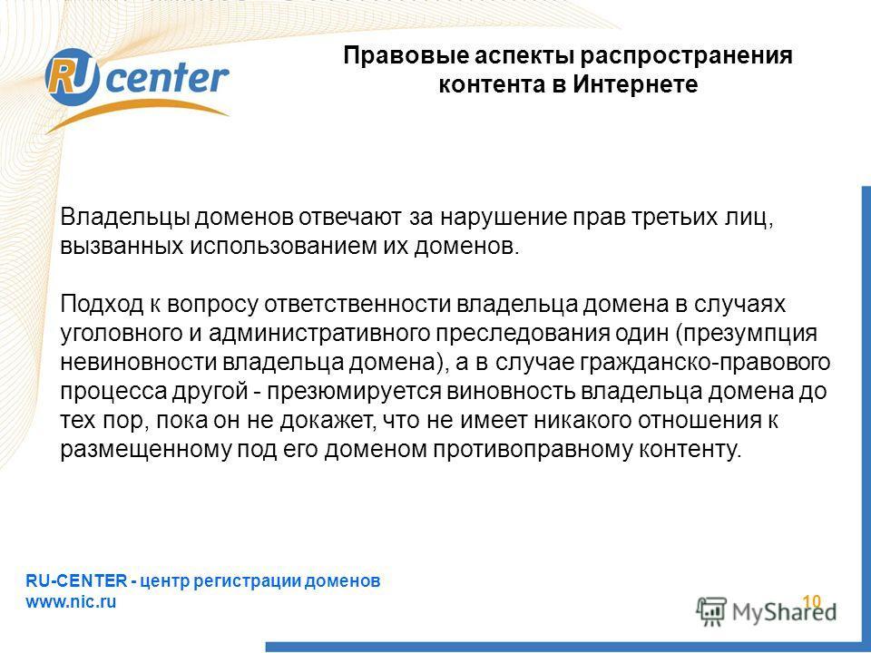 RU-CENTER - центр регистрации доменов www.nic.ru 10 Правовые аспекты распространения контента в Интернете Владельцы доменов отвечают за нарушение прав третьих лиц, вызванных использованием их доменов. Подход к вопросу ответственности владельца домена