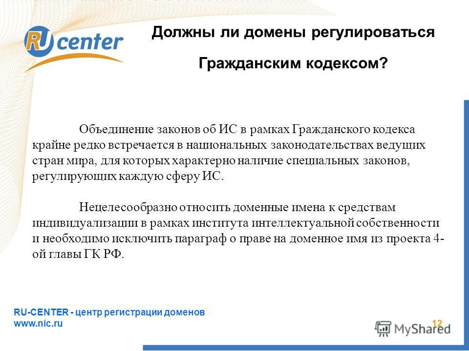 RU-CENTER - центр регистрации доменов www.nic.ru 12 Должны ли домены регулироваться Гражданским кодексом? Объединение законов об ИС в рамках Гражданского кодекса крайне редко встречается в национальных законодательствах ведущих стран мира, для которы