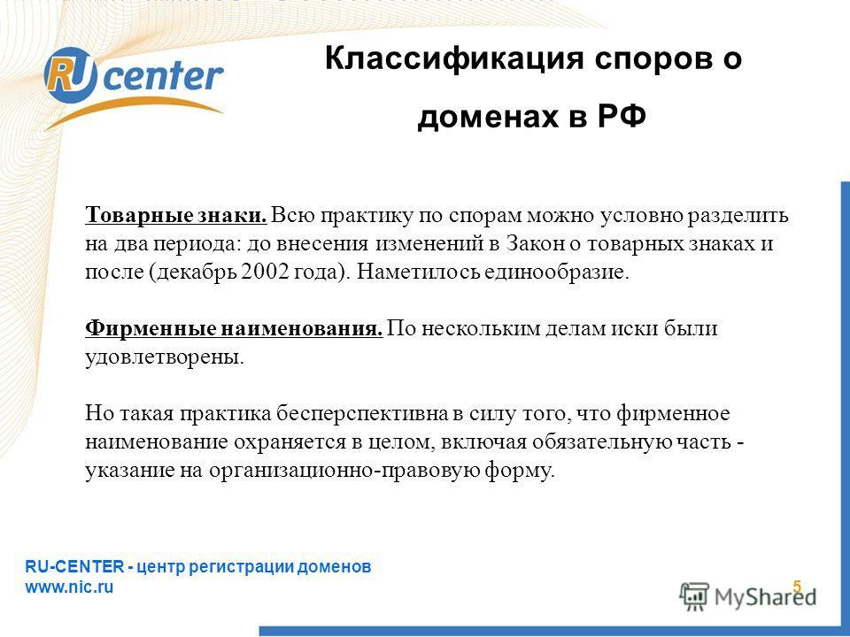 RU-CENTER - центр регистрации доменов www.nic.ru 5 Классификация споров о доменах в РФ Товарные знаки. Всю практику по спорам можно условно разделить на два периода: до внесения изменений в Закон о товарных знаках и после (декабрь 2002 года). Наметил