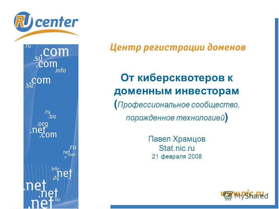 От киберсквотеров к доменным инвесторам ( Профессиональное сообщество, порожденное технологией ) Павел Храмцов Stat.nic.ru 21 февраля 2008