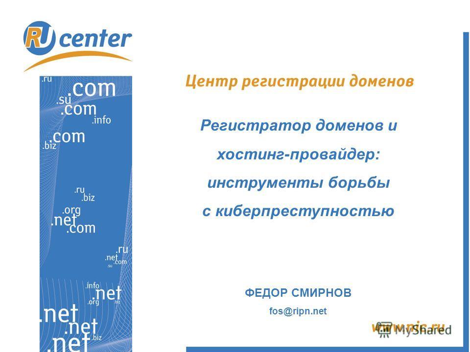 Регистратор доменов и хостинг-провайдер: инструменты борьбы с киберпреступностью ФЕДОР СМИРНОВ fos@ripn.net