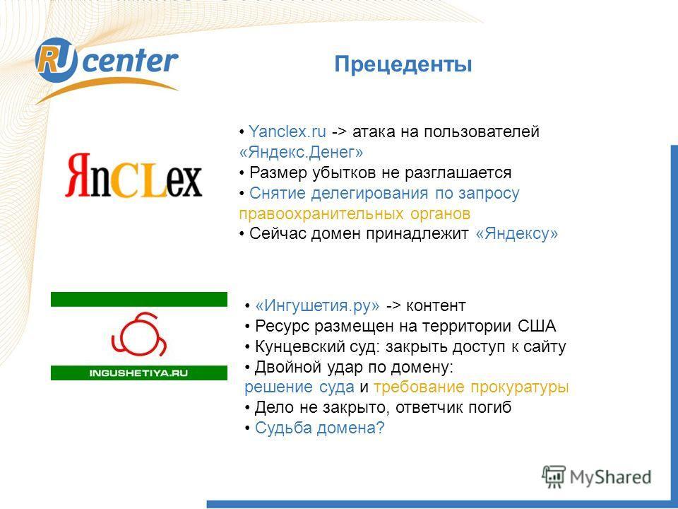 Прецеденты Yanclex.ru -> атака на пользователей «Яндекс.Денег» Размер убытков не разглашается Снятие делегирования по запросу правоохранительных органов Сейчас домен принадлежит «Яндексу» «Ингушетия.ру» -> контент Ресурс размещен на территории США Ку